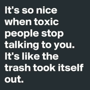 Toxic People: It's so nice  when toxic  people stop  talking to you.  It's like the  trash took itself  out.