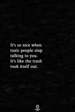 Toxic People: It's so nice whern  toxic people stop  talking to you.  It's like the trash  took itself out.