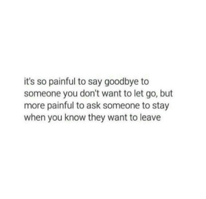 Ask, They, and You: it's so painful to say goodbye to  someone you don't want to let go, but  more painful to ask someone to stay  when you know they want to leave