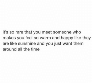 meet someone: it's so rare that you meet someone who  makes you feel so warm and happy like they  are like sunshine and you just want them  around all the time