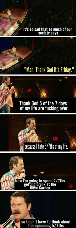 "Drunk, Friday, and Fucking: It's so sad that so much of our  society say:s  ""Man, Thank God it's Friday.""  เป็  Thank God 5 of the 7 days  of my life are fucking over  hecause l hate/T of my lite  Now l'm going to spend 2/7ths  etting drunk at the  Olive Garden  so I don't have to think about  the upcoming 5/7ths Gives me life"
