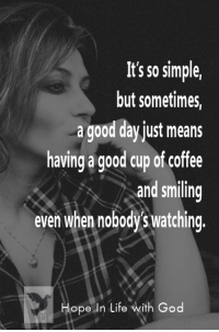 God, Life, and Memes: It's so simple,  but sometimes,  a good day just means  having a good cup of coffee  and smiling  even when nobody's watching.  Hope n Life with God Grateful for the small things...
