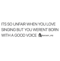 Funny, Love, and Memes: ITS SO UNFAIR WHEN YOU LOVE  SINGING BUT YOU WERENT BORN  WITH A GOOD VOICE sarcasm only SarcasmOnly