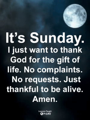 Alive, God, and Life: It's Sunday.  I just want to thank  God for the gift of  life. No complaints.  No requests. Just  thankful to be alive.  Amen.  Lessons Taught  By LIFE <3