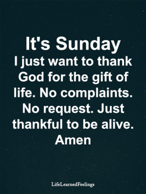 Complaints: It's Sunday  I just want to thank  God for the gift of  life. No complaints.  No request. Just  thankful to be alive.  Amen  LifeLearnedFeelings