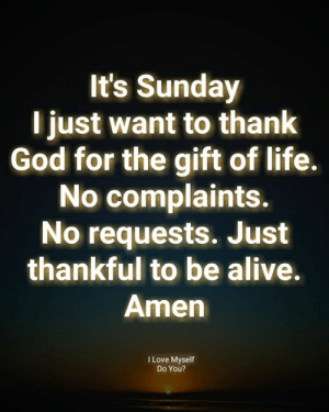 Life No: It's Sunday  l just want to thank  God for the gift of life.  No complaints.  No requests. Just  thankful to be alive.  Amen  I Love Myself  Do You?