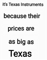 Texas, Irl, and Me IRL: it's Texas Instruments  because their  prices are  as big as  Texas