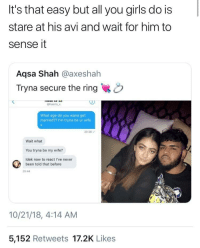 Girls, The Ring, and Wife: It's that easy but all you girls do is  stare at his avi and wait for him to  sense it  Aqsa Shah @axeshah  Tryna secure the ring  3)  @haaris X  What age do you wana get  married?? I'm tryna be ur wife  20:28  Wait what  You tryna be my wife?  Idek now to react l've never  been told that before  20 44  10/21/18, 4:14 AM  5,152 Retweets 17.2K Likes DM proposals of 2018