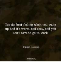 emmy: It's the best feeling when you wake  up and it's warm and cozy, and you  dont have to go to work.  Emmy Rossum  wordables.