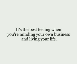 Feeling When: It's the best feeling when  you're minding your own business  and living your life.