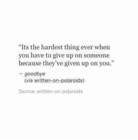 "Source, Via, and Thing: ""Its the hardest thing ever when  you have to give up on someone  because they've given up on you.""  - goodbye  (via written-on-polaroids)  Source: written-on-polaroids"
