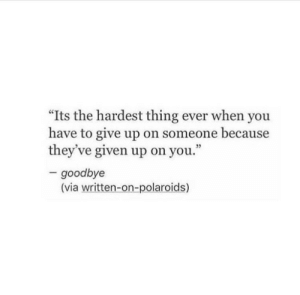 "Via, Thing, and You: ""Its the hardest thing ever when you  have to give up on someone because  they've given up on you.""  3  goodbye  (via written-on-polaroids)"
