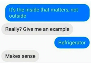 Funny, Refrigerator, and Text: It's the inside that matters, not  outside  Really? Give me an example  Refrigerator  Makes sense Funny Text Messages Of The Day – 32 Pics Ep1 - Picterest