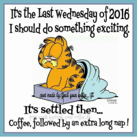 Sounds good to me.Cheers!: Its the Last Wednesday of2016  I should do something excitin  o Paws, Inc.  Its settled then.  de byG .your cofee  Offee, followe  an extra lon Sounds good to me.Cheers!