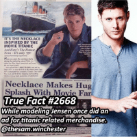 "We need to start asking ""what hasn't Jensen done"" ➖➖➖➖➖➖➖➖➖➖➖➖➖➖➖➖➖➖➖ supernaturalfacts supernaturaltumblr supernatural spn spnfacts dean thecw sam supernaturalfamily Castiel spn12 spnfunny jensenackles supernaturalfunny gifs samwinchester jaredpadalecki menofletters alwayskeepfighting deanwinchester spnfamily winchester cas mishacollins crowley supernaturalseason12 youareenough: ITS THE NECKLACE  INSPIRED BY THE  HOT: Hollywood  MOVIE TITANIC  throb Jensen  And Here's The Hottest  Eves shows  Blue Haart Jewel  News It's only 519t  Have you seen menecklace mars  taking the nation by storm? Wel,  called the Blue Hoart Jrareland we1levan  iell you bow to it  Just call toll free, 1-800-7154303, ard ask for  You must add $595 for shipping and handing  Leoma money back guarantee ofsatsfaction  Necklace Makes Hug  Splash With Mo  Fan  True Fact #2668  While modeling Jensen once did an  ad for titanic related merchandise.  @thesam. Winchester We need to start asking ""what hasn't Jensen done"" ➖➖➖➖➖➖➖➖➖➖➖➖➖➖➖➖➖➖➖ supernaturalfacts supernaturaltumblr supernatural spn spnfacts dean thecw sam supernaturalfamily Castiel spn12 spnfunny jensenackles supernaturalfunny gifs samwinchester jaredpadalecki menofletters alwayskeepfighting deanwinchester spnfamily winchester cas mishacollins crowley supernaturalseason12 youareenough"