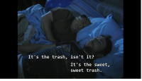 sweet: It's the trash, isn't it?  It's the sweet,  sweet trash.