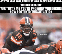 Nfl, Situations, and Yup: -ITS THE YEAR 2012, RGIII JUST WON ROOKIE OF THE YEAR-  RECORDSCRATCH*  YUP THATS ME. YOU'REPROBABLY WONDERING  HOW IGOTINTO THIS SITUATION  ONFLMEMEZ Things change a lot in four years