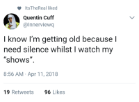 "Blackpeopletwitter, Quiet, and Watch: Its TheReal liked  Quentin Cuff  @Innerviewq  know I'm getting old because l  need silence whilst I watch my  ""shows""  8:56 AM Apr 11, 2018  19 Retweets  96 Likes <p>I cant hear Dolores' monologue, be quiet or go to your room. (via /r/BlackPeopleTwitter)</p>"