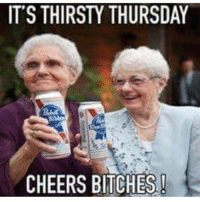 Thirsty: IT'S THIRSTY THURSDAY  CHEERS BITCHES