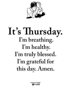 <3: It's Thursdav.  I'm breathing.  I'm healthy  I'm truly blessed.  I'm grateful for  this dav. Amen.  Lessons Taught  By LIFE <3