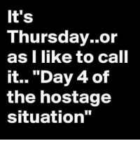 "thursday: It's  Thursday. or  as I like to call  it... ""Day 4 of  the hostage  situation"