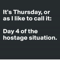 thursday: It's Thursday, or  as I like to call it:  Day 4 of the  hostage situation.