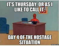Dank, Memes, and 🤖: ITS THURSDAY, OR ASI  LIKE TO CALLIT  DAY 4 OF THE HOSTAGE  SITUATION  memes COM
