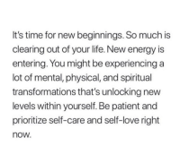 Energy, Life, and Love: It's time for new beginnings. So much is  clearing out of your life. New energy is  entering. You might be experiencing a  lot of mental, physical, and spiritual  transformations that's unlocking new  levels within yourself. Be patient and  prioritize self-care and self-love right  now