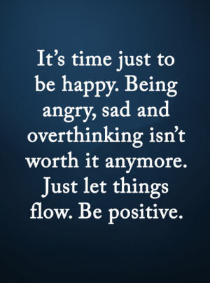 Memes, Happy, and Time: It's time just to  be happy. Being  angry, sad and  overthinking isn't  worth it anymore.  Just let things  flow. Be positive. <3