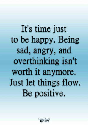 <3: It's time just  to be happy. Being  sad, angry, and  overthinking isn't  worth it anymore.  Just let things flow.  Be positive.  Lessons Taught  By LIFE <3
