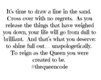 Ase #thequeencode: It's time to draw a line in the sand.  Cross over with no regrets. As you  release the things that have weighed  you down, your life will go from dull to  brilliant. And that's what you deserve:  to shine full out... unapologetically.  To reign as the Queen you were  created to be.  ff the queen code Ase #thequeencode