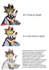 Memes, Monster, and Trap: It's Time to Duel!  It is now time to duel.  at this moment in time I would like to  sit down and play a trading card  game that involves arithmetic,  strategizing and critical thinking: a  game where 2 players must take  turns to summon a monster,  respectively, and engage in an all out  assault war until one of the players  systematic life point counter is  dropped to zero, in addition to  monster cards the player is allowed  to use support Spell and Trap Cards - Numbuh 2