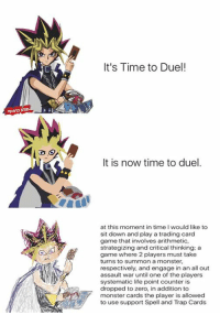 It's Time to Duel!  It is now time to duel.  at this moment in time I would like to  sit down and play a trading card  game that involves arithmetic,  strategizing and critical thinking: a  game where 2 players must take  turns to summon a monster,  respectively, and engage in an all out  assault war until one of the players  systematic life point counter is  dropped to zero, in addition to  monster cards the player is allowed  to use support Spell and Trap Cards lol i love these 😂😂 yugioh version!