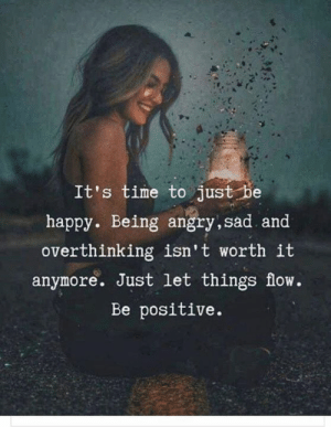Happy, Time, and Angry: It's time to just be  happy. Being angry,sad and  overthinking isn't worth it  anymore. Just let things flow.  Be positive.