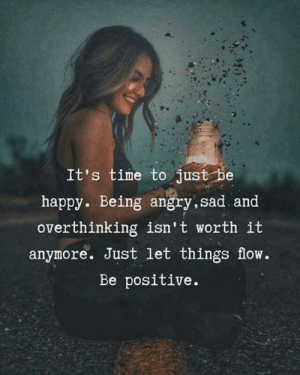 Memes, Happy, and Power: It's time to just be  happy. Being angry,sad and  overthinking isn't worth it  anymore. Just let things flow.  Be positive. Follow insta♠️instagram.com/power_of_thoughts9