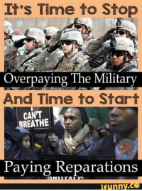 Military: It's Time to Stop  Overpaying The Military  And Time to Start  CAN'T  REATHE  Paying Reparations  funny