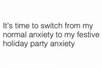 holiday party: It's time to switch from my  normal anxiety to my festive  holiday party anxiety