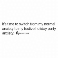 SarcasmOnly: it's time to switch from my normal  anxiety to my festive holiday party  anxiety. osanly  anxiety. Asarcasm, only SarcasmOnly