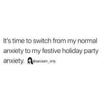 SarcasmOnly: It's time to switch from my normal  anxiety to my festive holiday party  anxiety. esarcasm, only  @sarcasm only SarcasmOnly