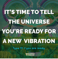 Beautiful, Love, and Memes: IT'S TIME TO TELL  THE UNIVERSE  YOU'RE READY FOR  A NEW VIBRATION  Type 111 if you are ready  Spirit science  Archann.net Share with someone who needs to hear this right now. Artwork by @archannair . . . . . . . . wordsdoinspire wordsoftheday buddha higherawakening highervibrations higherpower kindness thirdeye pressure collors stars universe betterlife vibrations loveandlight beautiful magic love healing adventure peace yourdreams signs feelings affirmations quotestagram lovers