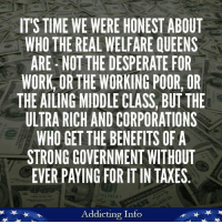 """And Trump's government is giving even MORE to big business, political insiders, and the ultra-rich. So much for """"draining the swamp.""""   Like Addicting Info for more great content!: IT'S TIME WE WERE HONEST ABOUT  WHO THE REAL WELFARE QUEENS  ARE NOT THE DESPERATE FOR  WORK, OR THE WORKING POOR, OR  THE AILING MIDDLE CLASS, BUT THE  ULTRA RICH ANDCORPORATIONS  WHO GET THE BENEFITS OF A  STRONG GOVERNMENT WITHOUT  EVER PAYING FOR IT IN TAXES  14 13619  Addicting Info And Trump's government is giving even MORE to big business, political insiders, and the ultra-rich. So much for """"draining the swamp.""""   Like Addicting Info for more great content!"""