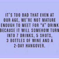"""It's not a hangover if you stay drunk 🤗🤗: IT'S TOO BAD THAT EVEN AT  OUR AGE, WE'RE NOT MATURE  ENOUGH TO MEET FOR """"A"""" DRINK  BECAUSE IT WILL SOMEHOW TURN  INTO 7 DRINKS, 5 SHOTS,  3 BOTTLES OF WINE AND A  2-DAY HANGOVER It's not a hangover if you stay drunk 🤗🤗"""