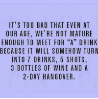 """Memes, 🤖, and Mature: IT'S TOO BAD THAT EVEN AT  OUR AGE, WE'RE NOT MATURE  ENOUGH TO MEET FOR """"A"""" DRINK  BECAUSE IT WILL SOMEHOW TURN  INTO 7 DRINKS, 5 SHOTS.  3 BOTTLES OF WINE AND A  2-DAY HANGOVER"""