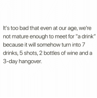 "Bad, Funny, and Wine: It's too bad that even at our age, we're  not mature enough to meet for ""a drink""  because it will somehow turn into 7  drinks, 5 shots, 2 bottles of wine and a  3-day hangover. Whenever I meet up with @drinksforgayz for ""a drink"" 🤪"