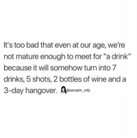 "Bad, Funny, and Memes: It's too bad that even at our age, we're  not mature enough to meet for ""a drink""  because it will somehow turn into 7  drinks, 5 shots, 2 bottles of wine and a  3-day hangover. m only SarcasmOnly"