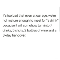 """Bad, Latinos, and Memes: It's too bad that even at our age, we're  not mature enough to meet for """"a drink""""  because it will somehow turn into 7  drinks, 5 shots, 2 bottles of wine anda  3-day hangover. Lmaoo 😂😂😂😂😂 🔥 Follow Us 👉 @latinoswithattitude 🔥 latinosbelike latinasbelike latinoproblems mexicansbelike mexican mexicanproblems hispanicsbelike hispanic hispanicproblems latina latinas latino latinos hispanicsbelike"""