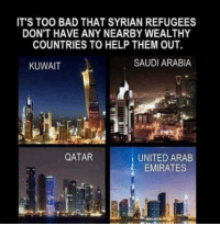 Why must the responsibility always fall to us?: IT'S TOO BAD THAT SYRIAN REFUGEES  DON'T HAVE ANY NEARBY WEALTHY  COUNTRIES TO HELP THEM OUT.  SAUDI ARABIA  KUWAIT  QATAR  UNITED ARAB  EMIRATES Why must the responsibility always fall to us?