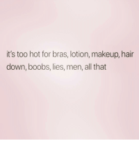 Makeup, Shit, and Boobs: it's too hot for bras, lotion, makeup, hair  down, boobs, lies, men, all that Fuck all that shit