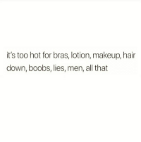 Makeup, Boobs, and Hair: it's too hot for bras, lotion, makeup, hair  down, boobs, lies, men, all that 😁😁😁