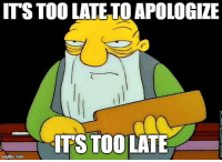 too late to apologize: ITS TOO LATE TO APOLOGIZE  ITS TOO LATE  imgflip.com